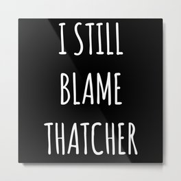 I Still Blame Thatcher Metal Print