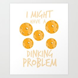 Pickleball Quote: I Might Have Dinking Problem Art Print