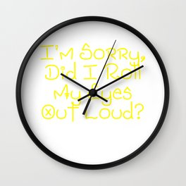 I'm Sorry, Did I Roll My Eyes Out Loud?   Very Funny And Super Cute Gift Idea Design Wall Clock