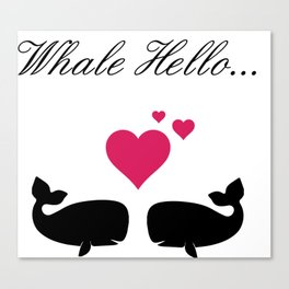 Whale Hello, Love Whales, whale lovers, animal lovers, valentines gift Canvas Print
