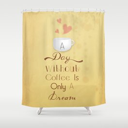 A day without coffee is only a dream! Shower Curtain