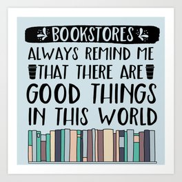 Bookstores Always Remind Me That There Are Good Things in this World Art Print