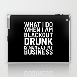 What I Do When I am Blackout Drunk is None of My Business (Black & White) Laptop & iPad Skin