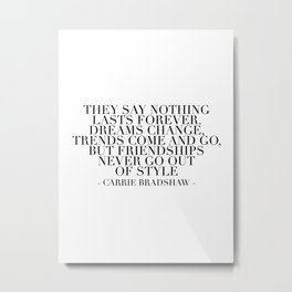 They Say Nothing Lasts Forever. Dreams Change, Trends Come and Go... -Carrie Bradshaw Metal Print