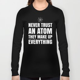NEVER TRUST AN ATOM THEY MAKE UP EVERYTHING (Black & White) Long Sleeve T-shirt