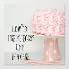 How Do I Like My Eggs? Umm, In A Cake Canvas Print