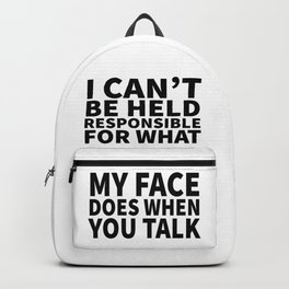 I Can't Be Held Responsible For What My Face Does When You Talk Backpack
