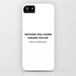 Maya Angelou Inspiration Quotes -  Nothing will work unless you do iPhone Case