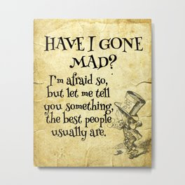 Have I gone mad? Alice in Wonderland Quote Metal Print