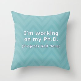Projects Half Done - Ph.D. Throw Pillow