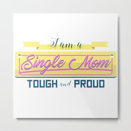 I am a Single Mom Tough and Proud Metal Print