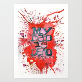 MY DAD IS DEAD Art Print