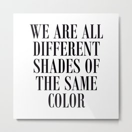 We are all different shades of the same color - Anti Racism Metal Print