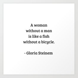 Gloria Steinem Feminist Quotes - A woman without a man is like a fish without a bicycle Art Print