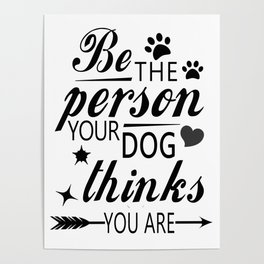 Inspirational Dog Shirt - Be the person your dog thinks you are - animal lover shirt- Poster