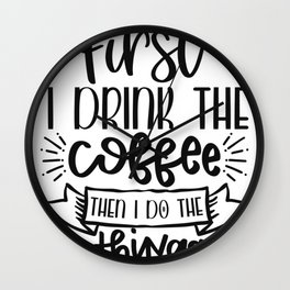 Coffee Sign First I Drink the Coffee Then I Do The Things Wall Clock