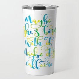 Maybe she's born with it, maybe it's caffeine   Yellow, Blue, Green Travel Mug
