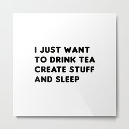 I just want to drink tea create stuff and sleep Metal Print