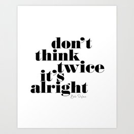Don't think twice, it's all right. Bob Dylan Art Print