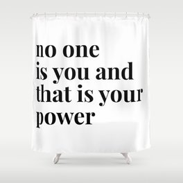 no one is you and that is your power Shower Curtain