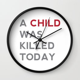 A CHILD WAS KILLED TODAY Wall Clock