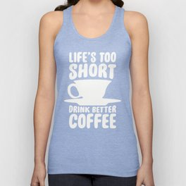LIFE'S TOO SHORT, DRINK BETTER COFFEE T-SHIRT Unisex Tank Top