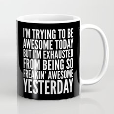 I'M TRYING TO BE AWESOME TODAY, BUT I'M EXHAUSTED FROM BEING SO FREAKIN' AWESOME YESTERDAY (B&W) Mug