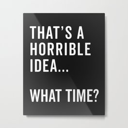 That's A Horrible Idea Funny Quote Metal Print
