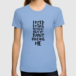 I KEEP LOSING WEIGHT ... BUT IT KEEPS FINDING ME T-shirt