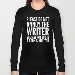 Please do not annoy the writer. She may put you in a book and kill you. (Black & White) Long Sleeve T-shirt
