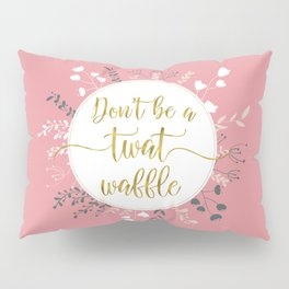 DON'T BE A TWAT WAFFLE - Fancy Gold Sweary Quote Pillow Sham
