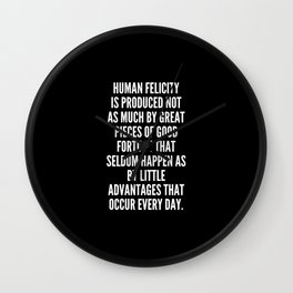 Human felicity is produced not as much by great pieces of good fortune that seldom happen as by little advantages that occur every day Wall Clock