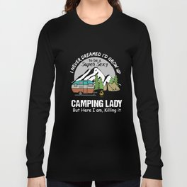 I never dreamed Id grow up to be a super sexy camping lady but here I am killing it camp t-shirts Long Sleeve T-shirt
