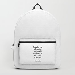 Find a job you enjoy doing, and you will never have to work a day in your life. - Mark Twain Backpack