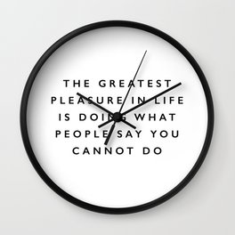 The Greatest Pleasure in Life is Doing What People Say You Cannot Do black and white typography Wall Clock