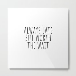 Always late but worth the wait Metal Print
