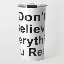 Don't Believe Everything You Read. Travel Mug