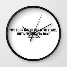 We Turn not Older with Years, but Newer Every Day. - Emily Dickinson Wall Clock