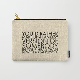 You'd rather make up a fantasy version of somebody in your head than be with a real person. Carry-All Pouch