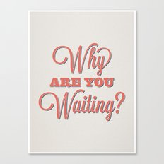 Why are you waiting? Canvas Print