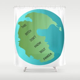 This Bitch Don't Know 'Bout Pangea Shower Curtain