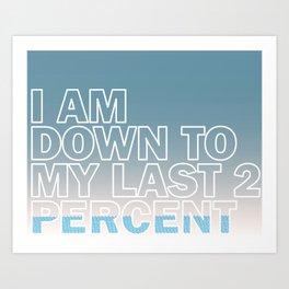 I am down to my last 2 percent Art Print