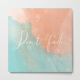 Don't fade Metal Print