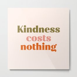 Kindness costs nothing Metal Print