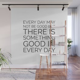 EVERY DAY MAY NOT BE GOOD BUT THERE IS SOMETHING GOOD IN EVERY DAY Wall Mural