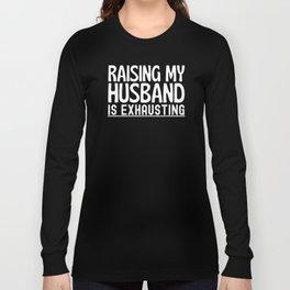 Raising My Husband Is Exhausting Funny Long Sleeve T-shirt