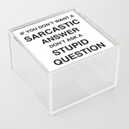if you don't want a sarcastic answer don't ask a stupid question Acrylic Box