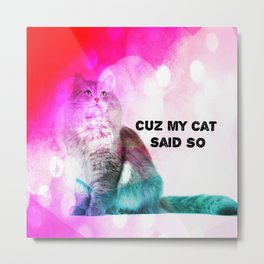 Cuz my Cat Said So.. Metal Print