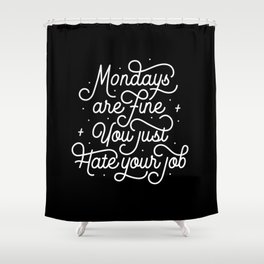 Mondays Are Fine (You Just Hate Your Job) Shower Curtain