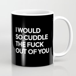 I WOULD SO CUDDLE THE FUCK OUT OF YOU (Black & White) Coffee Mug